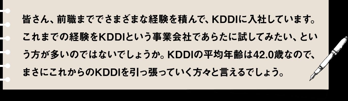 皆さん、前職まででさまざまな経験を積んで、KDDIに入社しています。これまでの経験をKDDIという事業会社であらたに試してみたい、という方が多いのではないでしょうか。KDDIの平均年齢は42.0歳なので、まさにこれからのKDDIを引っ張っていく方々と言えるでしょう。